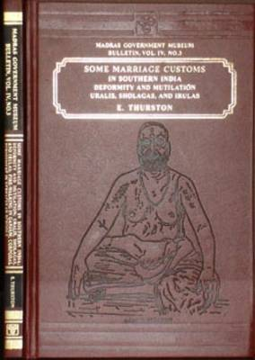 Some Marriage Customs in Southern India: Deformity and Mutilation, Uralis, Sholagas and Iruals, Fire Walking in Ganja (Hardback)