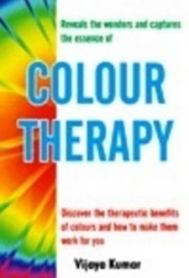 Colour Therapy: Discover the Therapeutic Benefits of Colours & How to Make Them Work for You (Paperback)