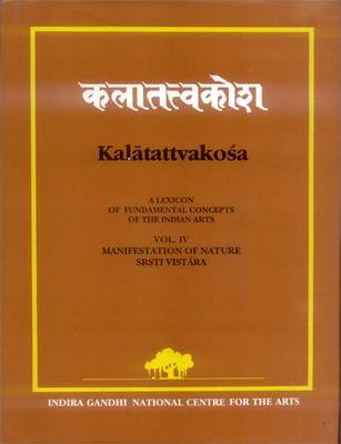 Kalatattvakosa: Srsti-Vistara-manifestation of Nature v. 4: A Lexicon of Fundamental Concepts of the Indian Arts (Hardback)