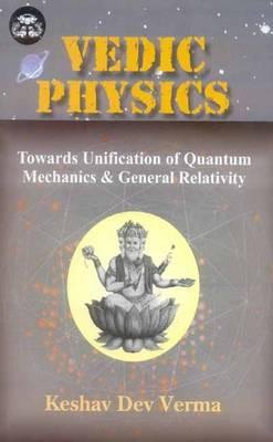 Vedic Physics: Towards Unification of Quantum Mechanics and General Relativity - India Scientific Heritage S. v. 13 (Hardback)