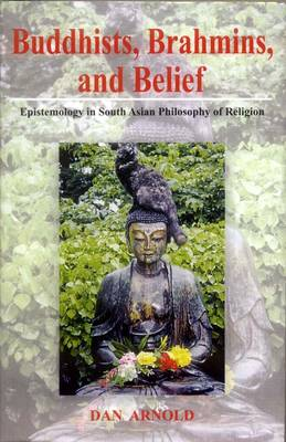 Buddhists, Brahmins and Belief: Espistemology in South Asian Philosophy of Religion (Hardback)