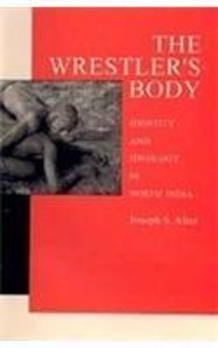 The Wrestlers Body: Identity and Idelology in North India (Hardback)