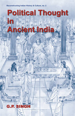 Political Thought in Ancient India: Emergence of the State, Evolution of Kingship Based on the Saptanga Theory - Reconstructing Indian History and Culture No. 2 (Hardback)