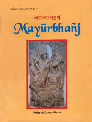 Archaeology of Mayurbhanj - Updating Indian archaelogy (Hardback)