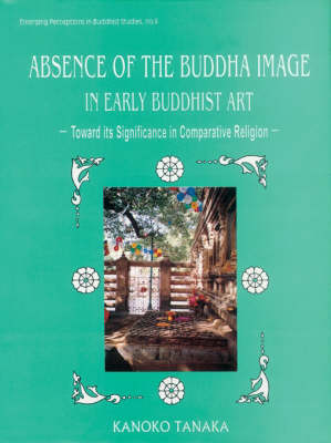 The Absence of the Buddha Image in Early Buddhist Art: Towards Its Significance in Comparative Religion - Emerging Perceptions in Buddhist Studies 8 (Hardback)