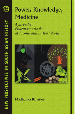 Power, Knowledge, Medicine: Ayurvedic Pharmaceuticals at Home and in the World - New Perspectives in South Asian History (Hardback)