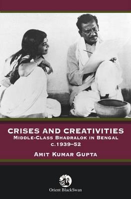 Crises and Creativities: Middle Class Bhadralock in Bengal c. 1939-52 (Hardback)