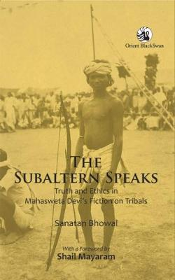 The Subaltern Speaks: Truth and Ethics in Mahasweta Devias Fiction on Tribals (Paperback)
