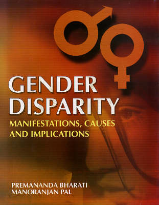 Gender Disparity: edited by Premananda Bharati, Manoranjan Pal: Manifestations Causes and Implications (Hardback)