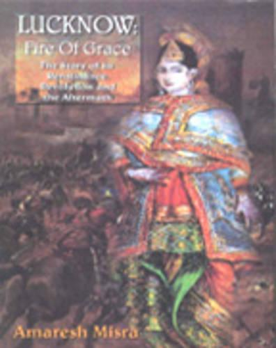 Lucknow: Fire of Grace: the Story of Its Renaissance, Revolution and the Aftermath (Paperback)