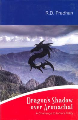 Dragon's Shadow Over Arunachal: A Challenge to India's Polity (Hardback)