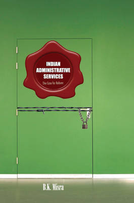 Indian Administrative Services: The Case for Reform (Hardback)