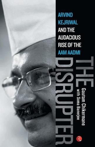 The Disrupter: Arvind Kejriwal and the Audacious Rise of the Aam Aadmi (Paperback)
