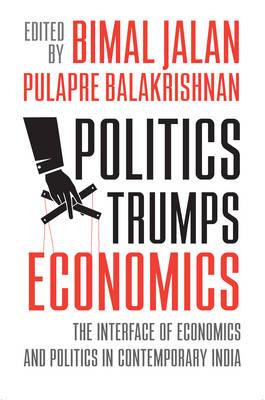 Politics Trumps Economics: The Interface of Economies and Politics in Contemporary India (Hardback)