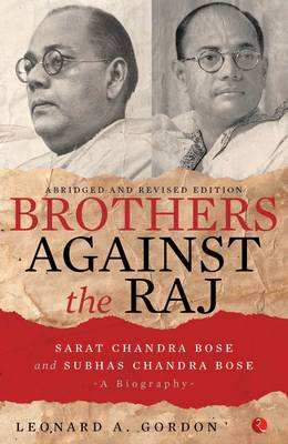 Brothers Against the Raj: A Biography of Indian Nationalists Sarat and Subhas Chandra Bose (Paperback)