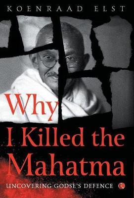 WHY I KILLED THE MAHATMA: Understanding Godse's Defence (Hardback)