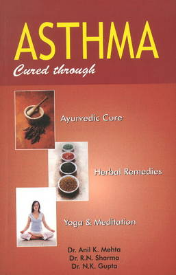 Asthma: Cured Through Ayurvedic Cure, Herbal Remedies, Yoga & Meditation (Paperback)