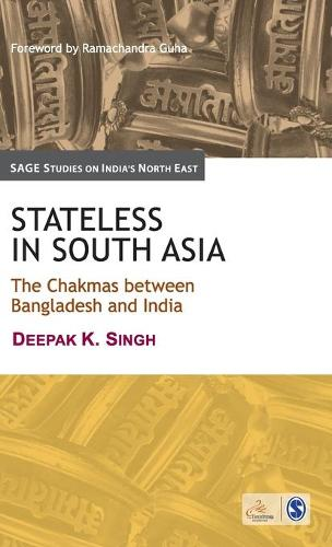 Stateless in South Asia: The Chakmas between Bangladesh and India - SAGE Studies on India's North East (Hardback)