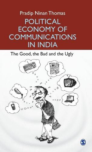 Political Economy of Communications in India: The Good, the Bad and the Ugly (Hardback)