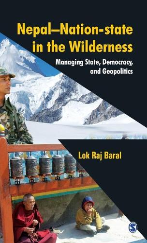 Nepal - Nation-State in the Wilderness: Managing State, Democracy and Geopolitics (Hardback)