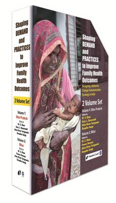 Shaping Demand and Practices to Improve Family Health Outcomes: Designing a Behavior Change Communication Strategy in India, Volume I: Uttar Pradesh, Volume II: Bihar (Hardback)