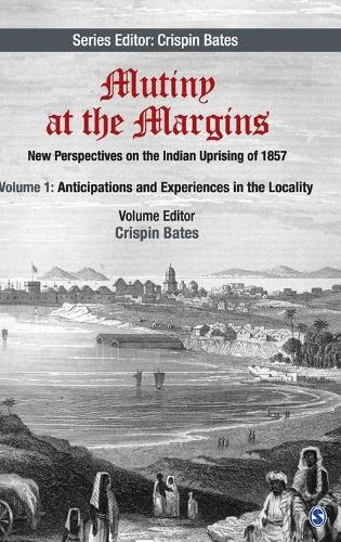Mutiny at the Margins: New Perspectives on the Indian Uprising of 1857: Volume I: Anticipations and Experiences in the Locality - Mutiny at the Margins (Hardback)