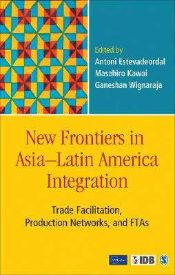 New Frontiers in Asia-Latin America Integration: Trade Facilitation, Production Networks, and FTAs (Hardback)