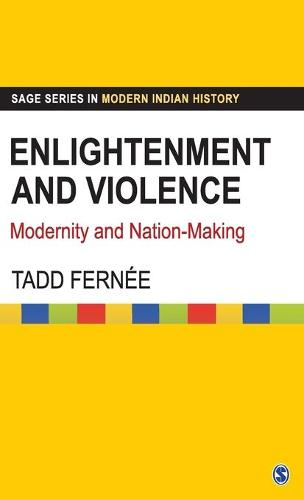 Enlightenment and Violence: Modernity and Nation-Making - Sage Series in Modern Indian History (Hardback)