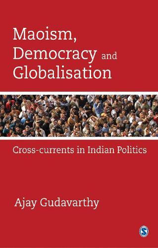 Maoism, Democracy and Globalisation: Cross-currents in Indian Politics (Hardback)