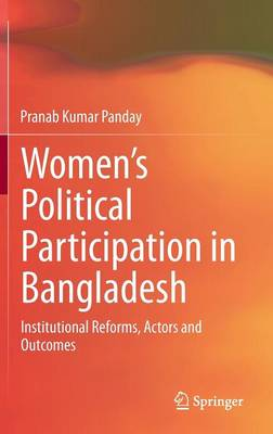 Women's Political Participation in Bangladesh: Institutional Reforms, Actors and Outcomes (Hardback)