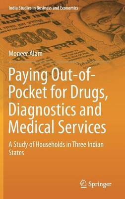 Paying Out-of-Pocket for Drugs, Diagnostics and Medical Services: A Study of Households in Three Indian States - India Studies in Business and Economics (Hardback)