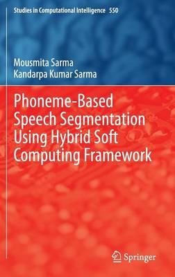Phoneme-Based Speech Segmentation using Hybrid Soft Computing Framework - Studies in Computational Intelligence 550 (Hardback)
