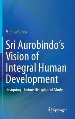 Sri Aurobindo's Vision of Integral Human Development: Designing a Future Discipline of Study (Hardback)
