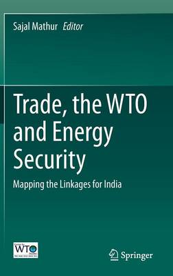 Trade, the WTO and Energy Security: Mapping the Linkages for India (Hardback)
