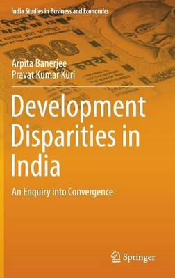 Development Disparities in India: An Enquiry into Convergence - India Studies in Business and Economics (Hardback)