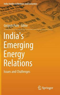 India's Emerging Energy Relations: Issues and Challenges - India Studies in Business and Economics (Hardback)
