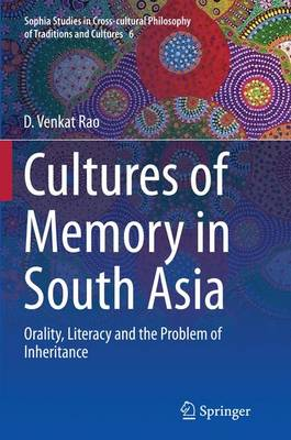 Cultures of Memory in South Asia: Orality, Literacy and the Problem of Inheritance - Sophia Studies in Cross-cultural Philosophy of Traditions and Cultures 6 (Paperback)