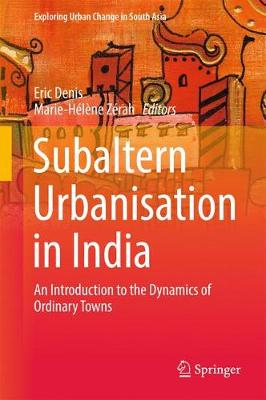 Subaltern Urbanisation in India: An Introduction to the Dynamics of Ordinary Towns - Exploring Urban Change in South Asia (Hardback)