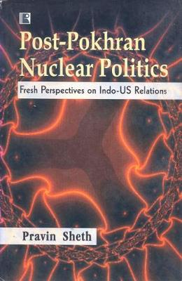 Post Pokhran Nuclear Politics: Fresh Perspectives on Indo-US Relations (Hardback)
