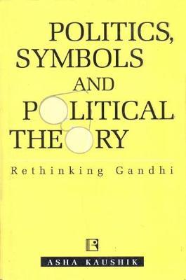 Politics, Symbols and Poltical Theory: Rethinking Gandhi (Hardback)