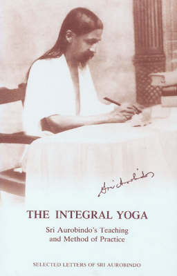 The Integral Yoga: Sri Aurobindo's Teaching and Method of Practice - Selected Letters (Paperback)