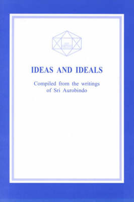 Ideas and Ideals: Extracts from Sri Aurobindo's Writings with His Ideas on Life-Problems and Ideals Involved Therein (Paperback)