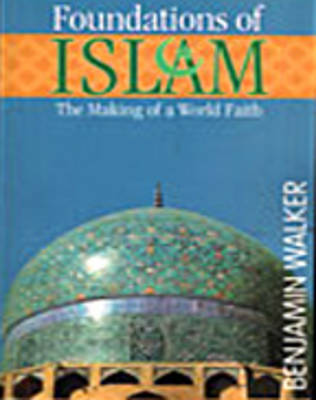 Foundations of Islam: The Making of a World Faith (Paperback)