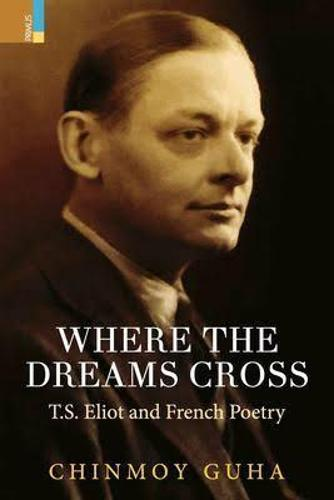 Where Dreams Cross: T.S.Eliot and French Poetry (Hardback)