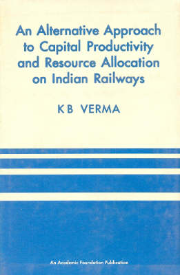 An Alternative Approach to Capital Productivity and Resource Allocation on Indian Railways (Hardback)