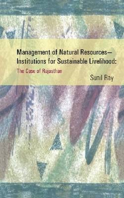 Management of Natural Resources - Institutions for Sustainable Livelihood: The Case of Rajasthan (Hardback)
