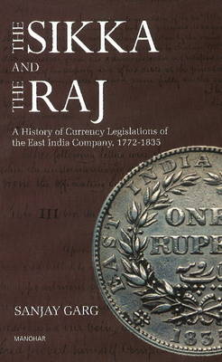 Sikka & the Raj: A History of Currency Legislations of the East India Company, 1722-1835 (Hardback)