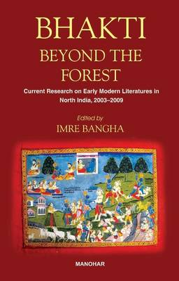 Bhakti Beyond the Forest: Current Research on Early Modern Religious Literatures in North India 2003-2009 (Hardback)