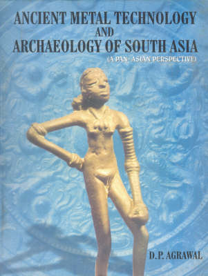 Ancient Metal Technology and Archeology of South-Asia: A Pan Asian Perspective (Hardback)