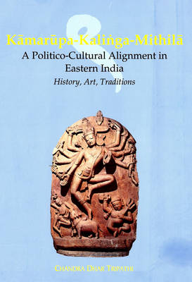 Kamarupa-Kalinga Mithila: A Politico Cultural Alignment in Eastern India, History, Art and Traditions (Hardback)